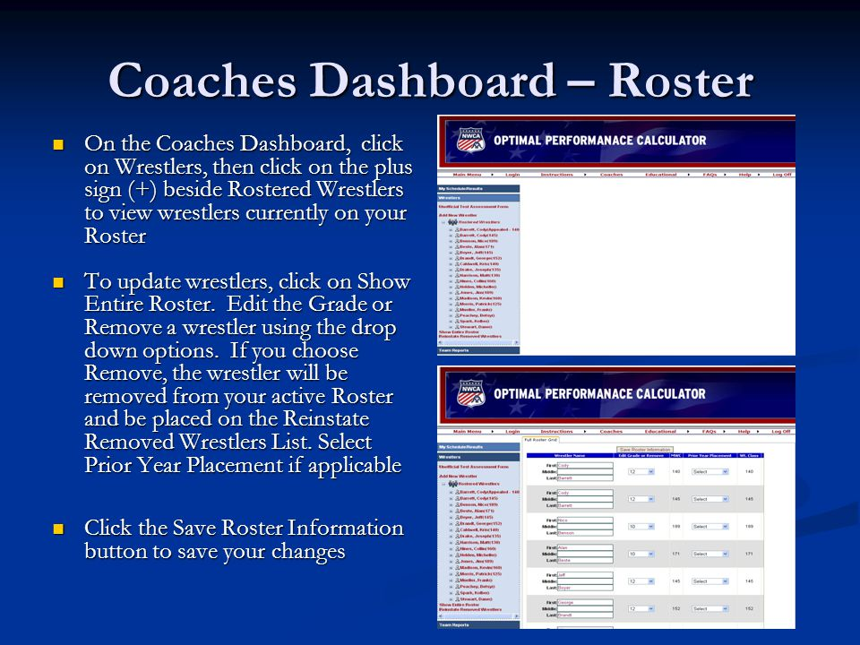 Coaches Dashboard – Roster On the Coaches Dashboard, click on Wrestlers, then click on the plus sign (+) beside Rostered Wrestlers to view wrestlers currently on your Roster On the Coaches Dashboard, click on Wrestlers, then click on the plus sign (+) beside Rostered Wrestlers to view wrestlers currently on your Roster To update wrestlers, click on Show Entire Roster.