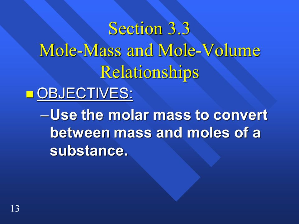 13 Section 3.3 Mole-Mass and Mole-Volume Relationships n OBJECTIVES: –Use the molar mass to convert between mass and moles of a substance.