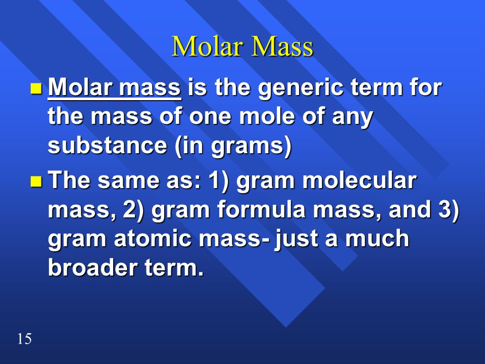 15 Molar Mass n Molar mass is the generic term for the mass of one mole of any substance (in grams) n The same as: 1) gram molecular mass, 2) gram formula mass, and 3) gram atomic mass- just a much broader term.