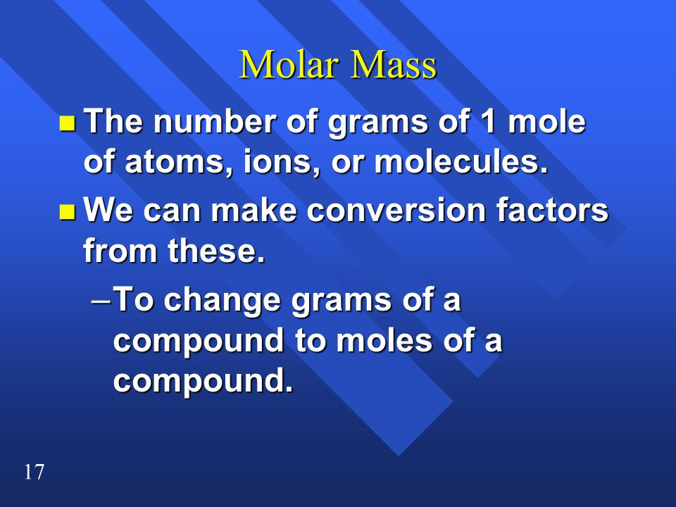 17 Molar Mass n The number of grams of 1 mole of atoms, ions, or molecules.