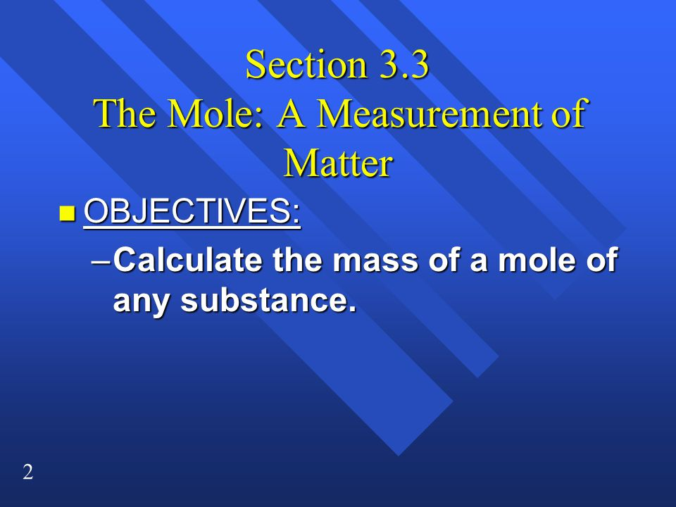 2 Section 3.3 The Mole: A Measurement of Matter n OBJECTIVES: –Calculate the mass of a mole of any substance.