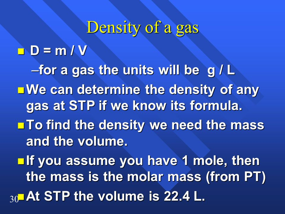 30 Density of a gas n D = m / V –for a gas the units will be g / L n We can determine the density of any gas at STP if we know its formula.