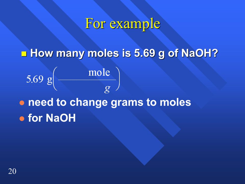 20 For example n How many moles is 5.69 g of NaOH l need to change grams to moles l for NaOH