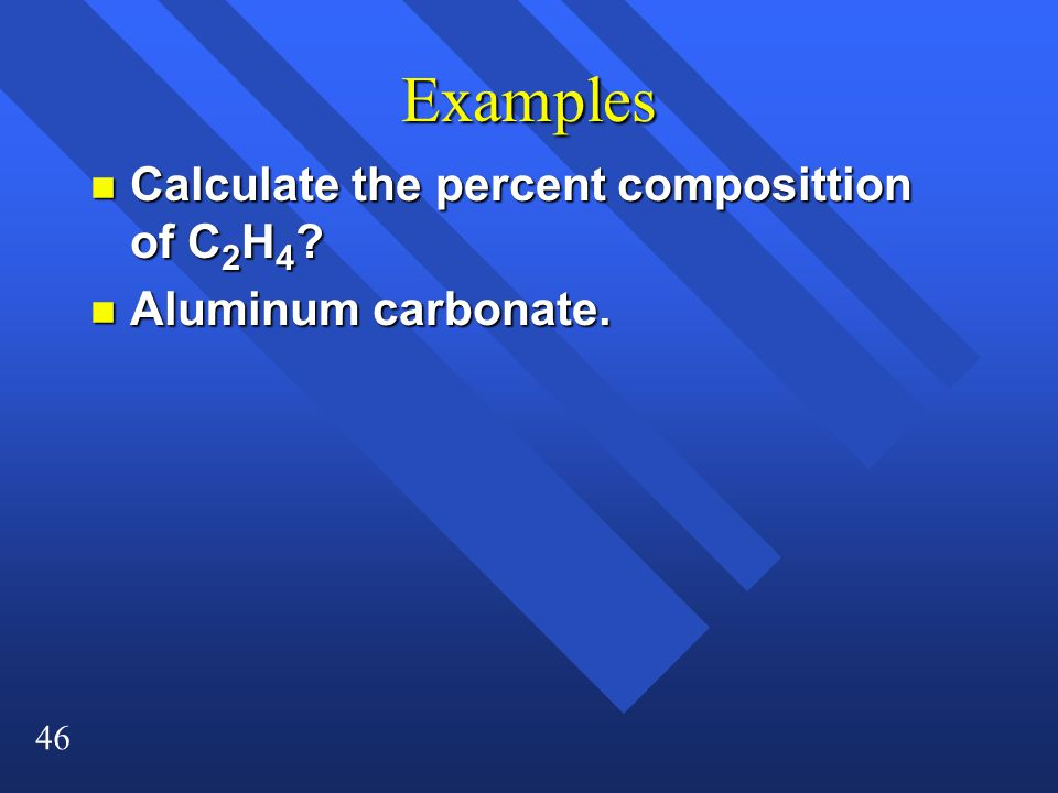 46 Examples n Calculate the percent composittion of C 2 H 4 n Aluminum carbonate.