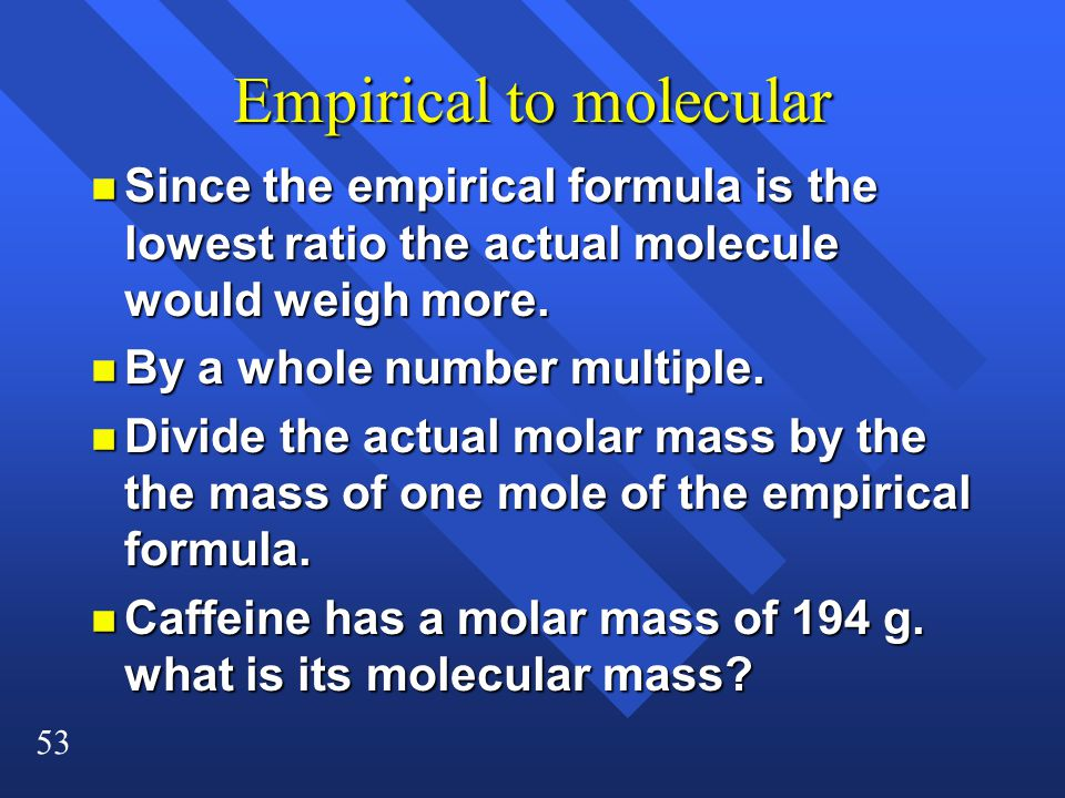 53 Empirical to molecular n Since the empirical formula is the lowest ratio the actual molecule would weigh more.