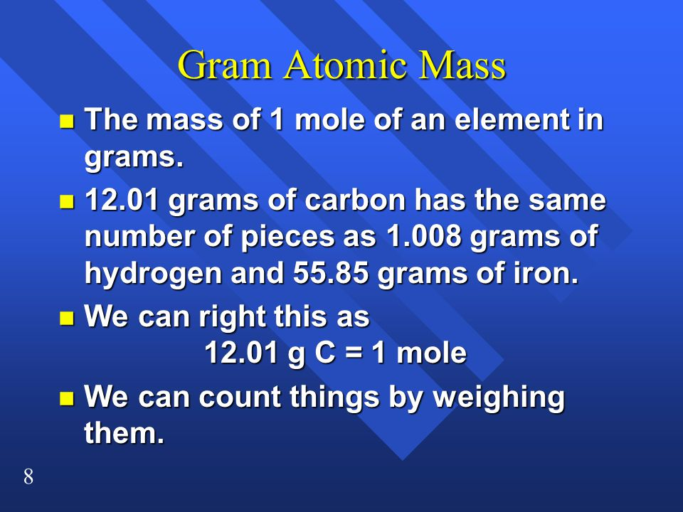 8 Gram Atomic Mass n The mass of 1 mole of an element in grams.