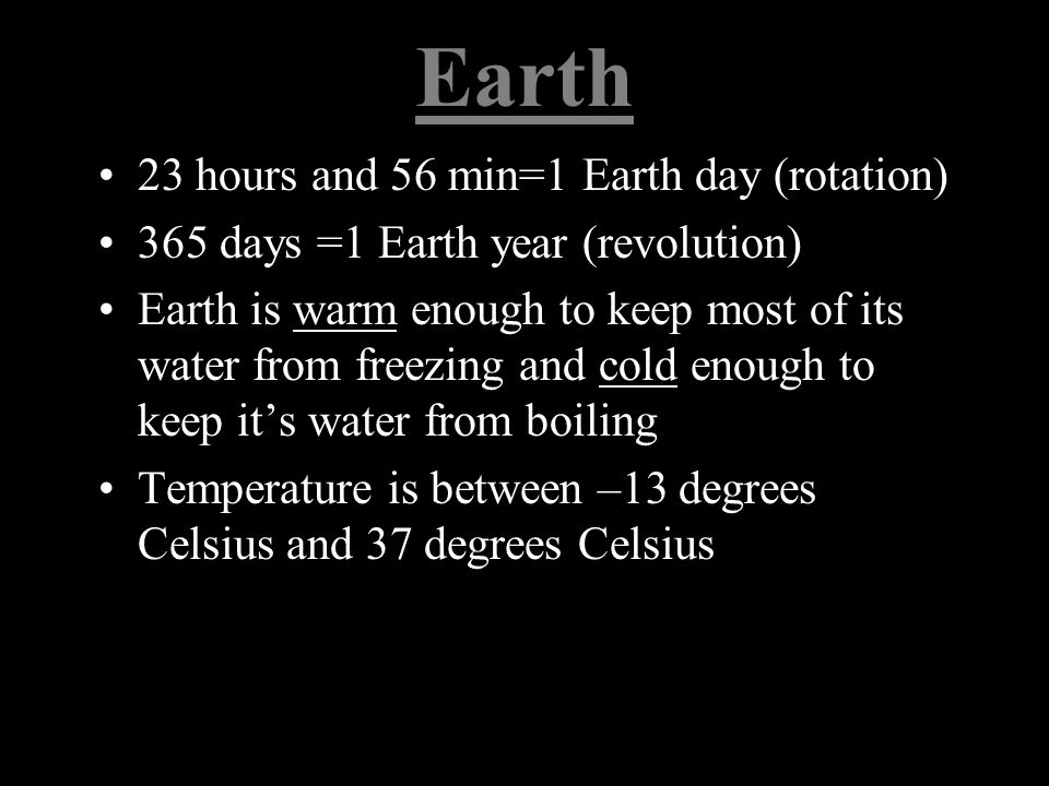 Earth 23 hours and 56 min=1 Earth day (rotation) 365 days =1 Earth year (revolution) Earth is warm enough to keep most of its water from freezing and cold enough to keep it's water from boiling Temperature is between –13 degrees Celsius and 37 degrees Celsius