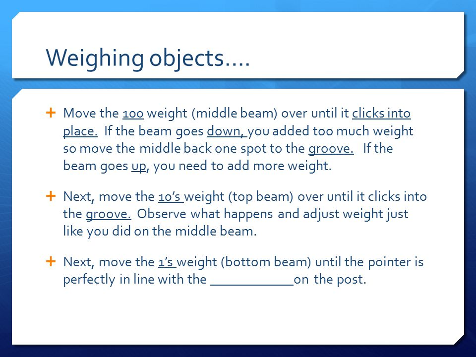 Weighing objects….  Move the 100 weight (middle beam) over until it clicks into place.