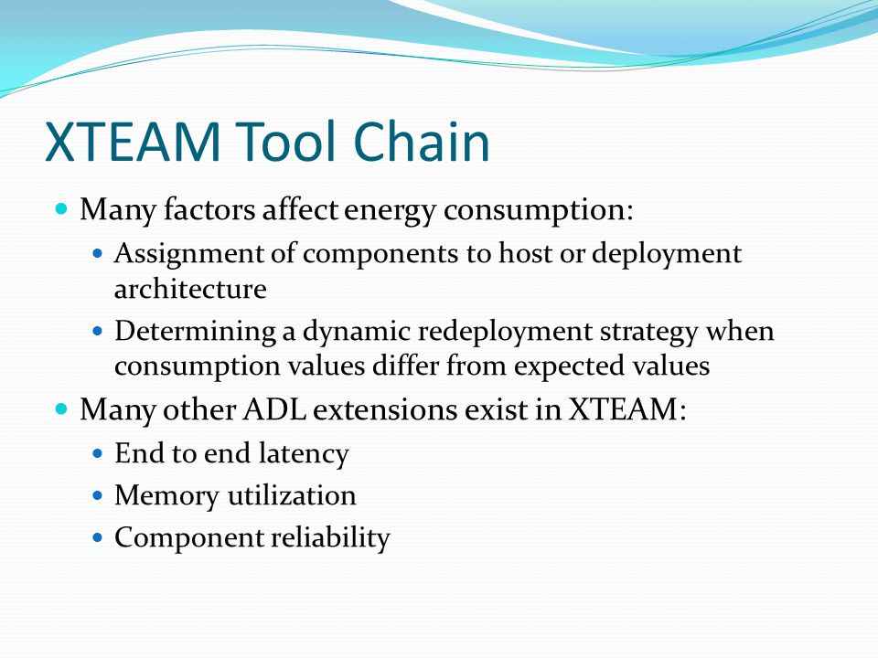 XTEAM Tool Chain Many factors affect energy consumption: Assignment of components to host or deployment architecture Determining a dynamic redeployment strategy when consumption values differ from expected values Many other ADL extensions exist in XTEAM: End to end latency Memory utilization Component reliability