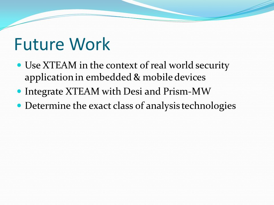 Future Work Use XTEAM in the context of real world security application in embedded & mobile devices Integrate XTEAM with Desi and Prism-MW Determine the exact class of analysis technologies