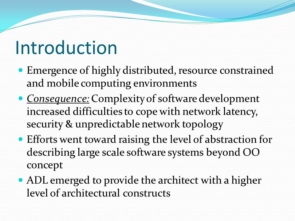 Introduction Emergence of highly distributed, resource constrained and mobile computing environments Consequence: Complexity of software development increased difficulties to cope with network latency, security & unpredictable network topology Efforts went toward raising the level of abstraction for describing large scale software systems beyond OO concept ADL emerged to provide the architect with a higher level of architectural constructs