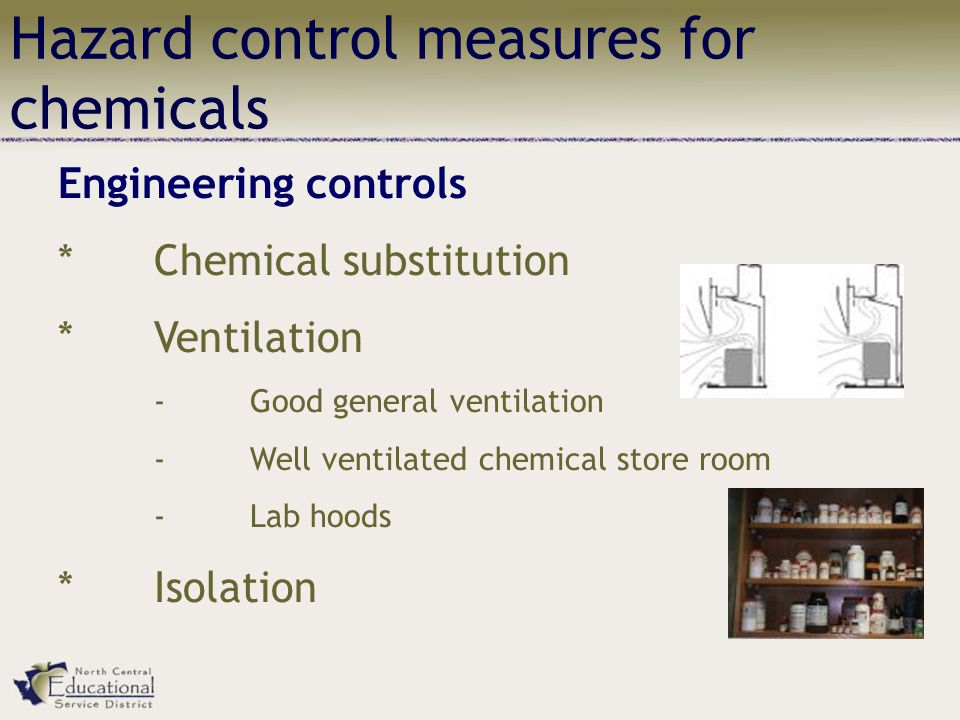 Hazard control measures for chemicals Engineering controls *Chemical substitution *Ventilation -Good general ventilation -Well ventilated chemical store room -Lab hoods *Isolation