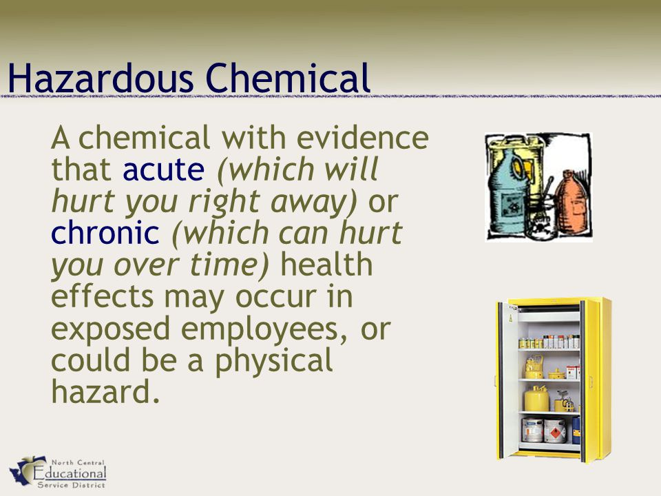Hazardous Chemical A chemical with evidence that acute (which will hurt you right away) or chronic (which can hurt you over time) health effects may occur in exposed employees, or could be a physical hazard.