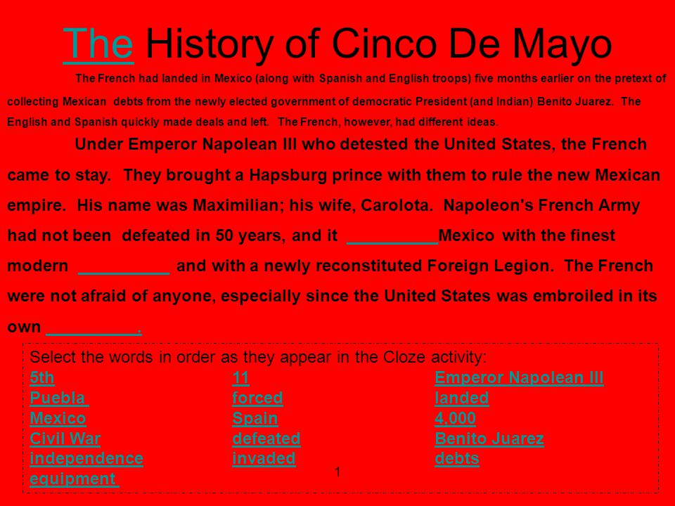 1 TheThe History of Cinco De Mayo In order to better understand how to work through this cloze activity, click here Select the words in order as they appear in the Cloze activity: 5th5th 11 Emperor Napolean III 11Emperor Napolean III Puebla Puebla forced landedforcedlanded MexicoSpainMexicoSpain 4,000 4,000 Civil WardefeatedCivil Wardefeated Benito JuarezBenito Juarez independenceindependence invaded debts invadeddebts equipment The French had landed in Mexico (along with Spanish and English troops) five months earlier on the pretext of collecting Mexican debts from the newly elected government of democratic President (and Indian) Benito Juarez.