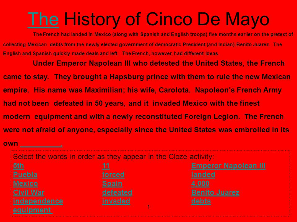 1 TheThe History of Cinco De Mayo In order to better understand how to work through this cloze activity, click here Select the words in order as they appear in the Cloze activity: 5th5th 11 Emperor Napolean III 11Emperor Napolean III Puebla Puebla forced landed forcedlanded MexicoSpainMexicoSpain 4,000 4,000 Civil WardefeatedCivil Wardefeated Benito JuarezBenito Juarez independenceindependence invaded debts invadeddebts equipment The French had landed in Mexico (along with Spanish and English troops) five months earlier on the pretext of collecting Mexican debts from the newly elected government of democratic President (and Indian) Benito Juarez.