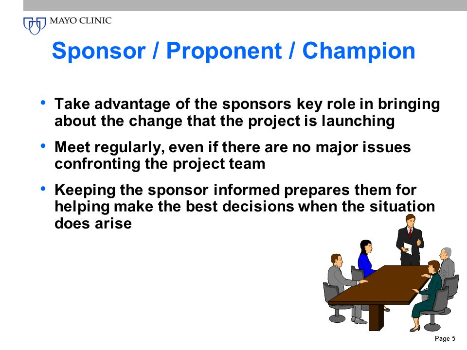 Page 5 Sponsor / Proponent / Champion Take advantage of the sponsors key role in bringing about the change that the project is launching Meet regularly, even if there are no major issues confronting the project team Keeping the sponsor informed prepares them for helping make the best decisions when the situation does arise