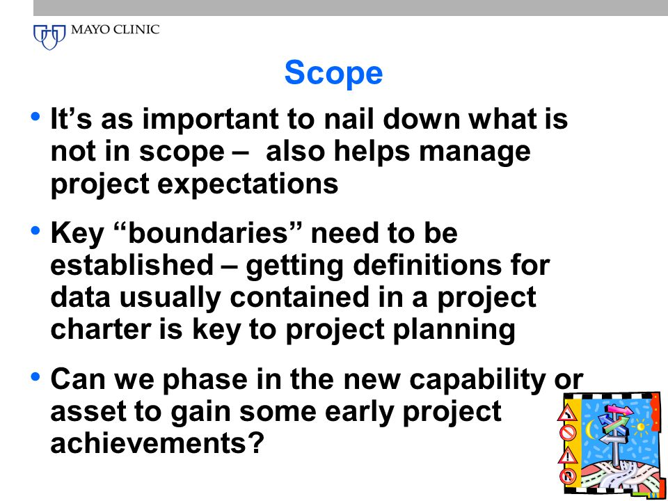 Page 6 Scope It's as important to nail down what is not in scope – also helps manage project expectations Key boundaries need to be established – getting definitions for data usually contained in a project charter is key to project planning Can we phase in the new capability or asset to gain some early project achievements