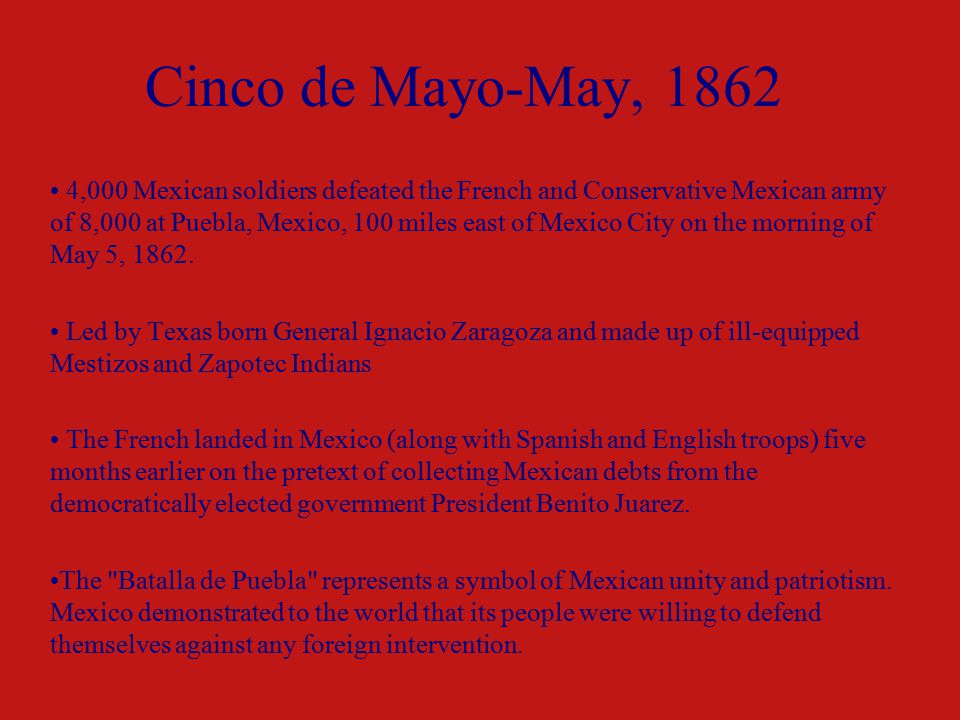 Cinco de Mayo-May, ,000 Mexican soldiers defeated the French and Conservative Mexican army of 8,000 at Puebla, Mexico, 100 miles east of Mexico City on the morning of May 5, 1862.