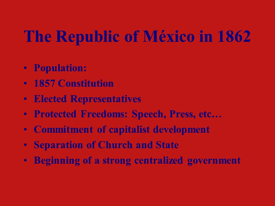 The Republic of México in 1862 Population: 1857 Constitution Elected Representatives Protected Freedoms: Speech, Press, etc… Commitment of capitalist development Separation of Church and State Beginning of a strong centralized government