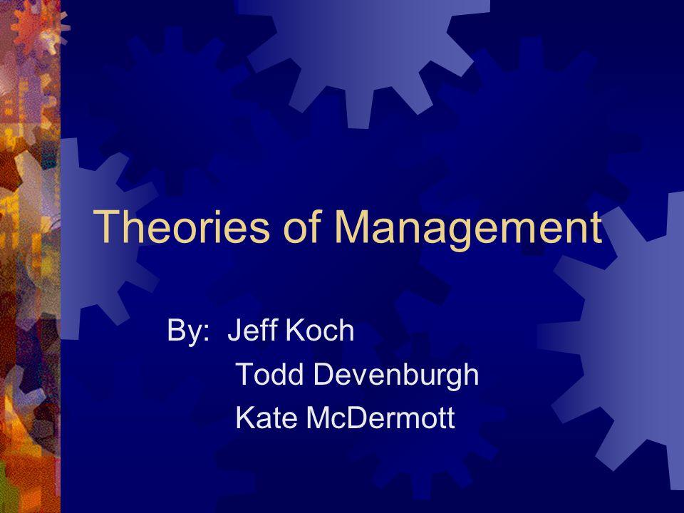 Theories of Management By: Jeff Koch Todd Devenburgh Kate McDermott