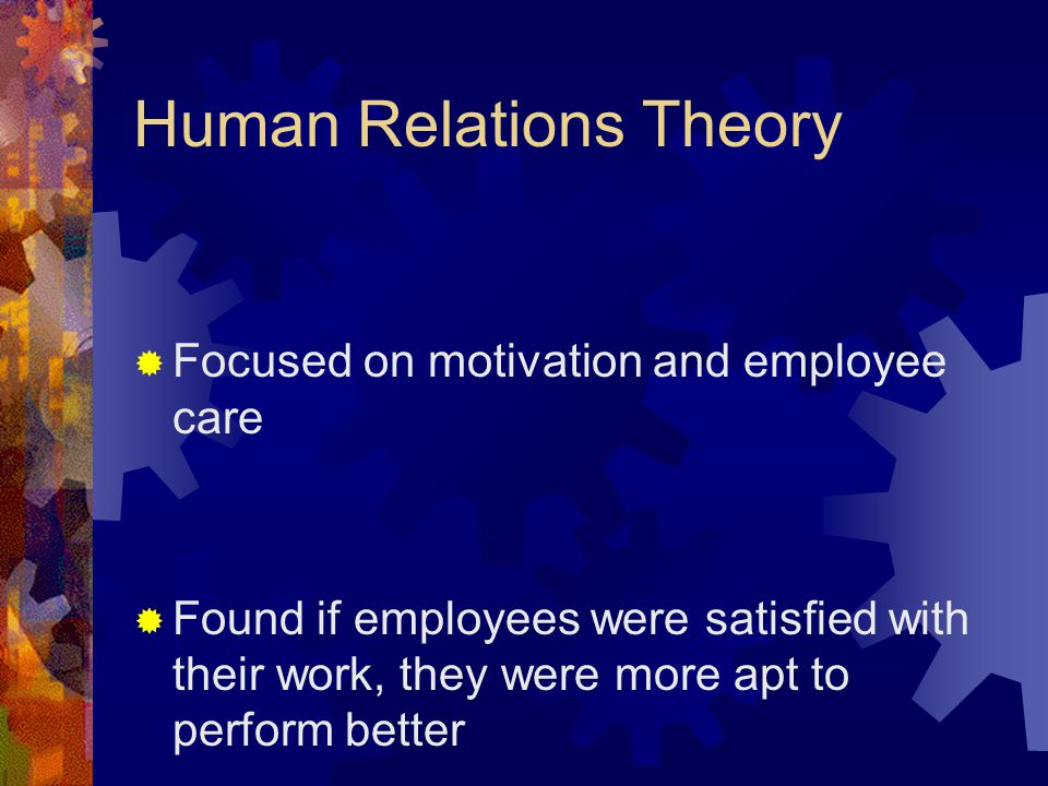 Human Relations Theory  Focused on motivation and employee care  Found if employees were satisfied with their work, they were more apt to perform be