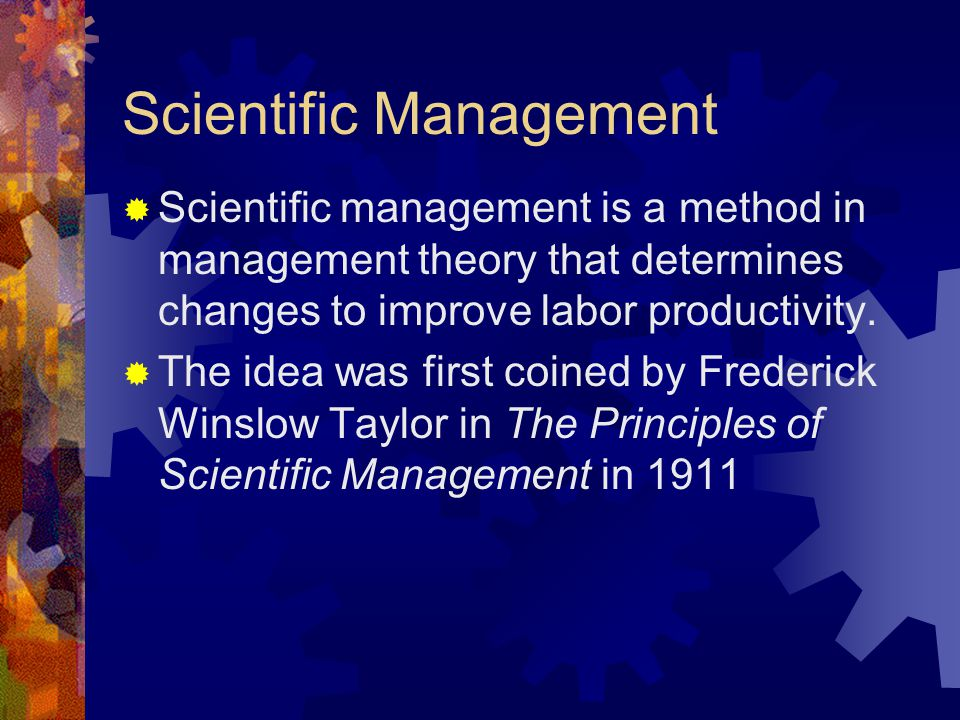 Scientific Management  Scientific management is a method in management theory that determines changes to improve labor productivity.  The idea was f