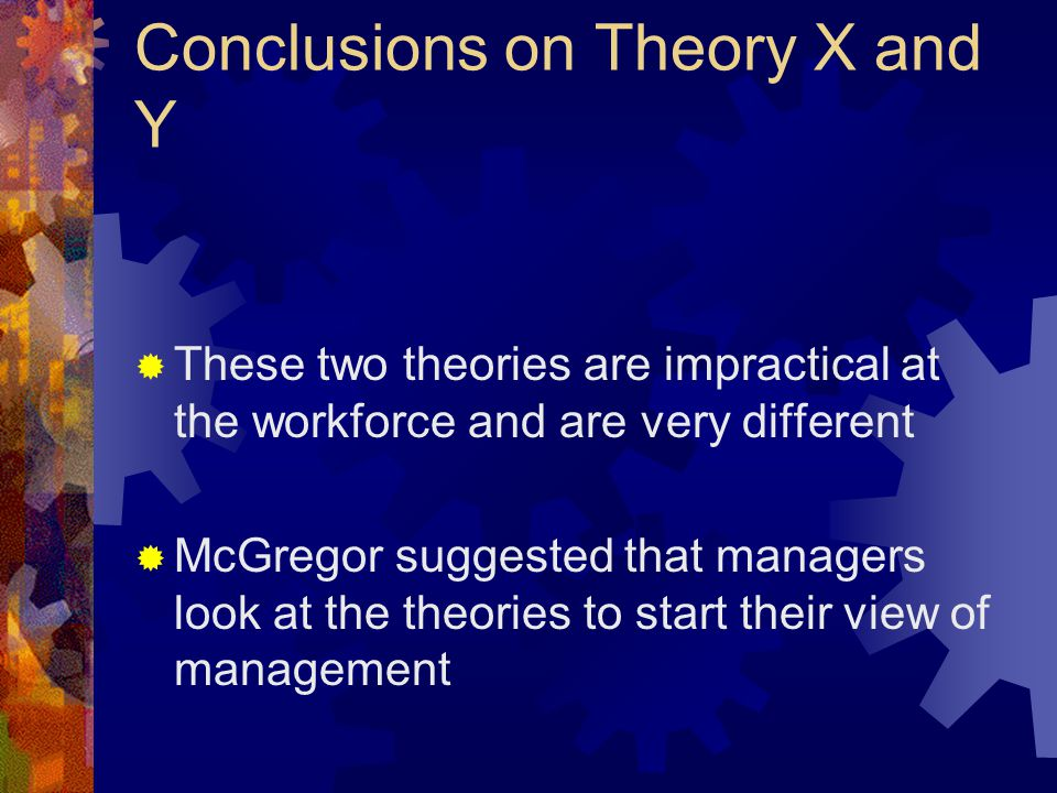 Conclusions on Theory X and Y  These two theories are impractical at the workforce and are very different  McGregor suggested that managers look at