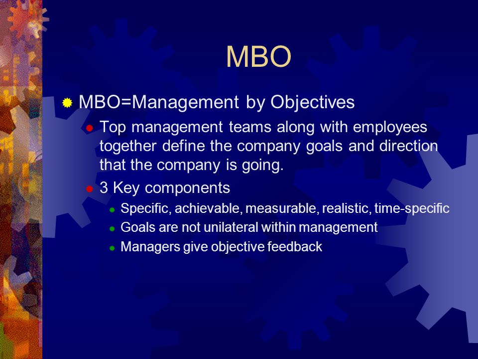 MBO  MBO=Management by Objectives  Top management teams along with employees together define the company goals and direction that the company is goi