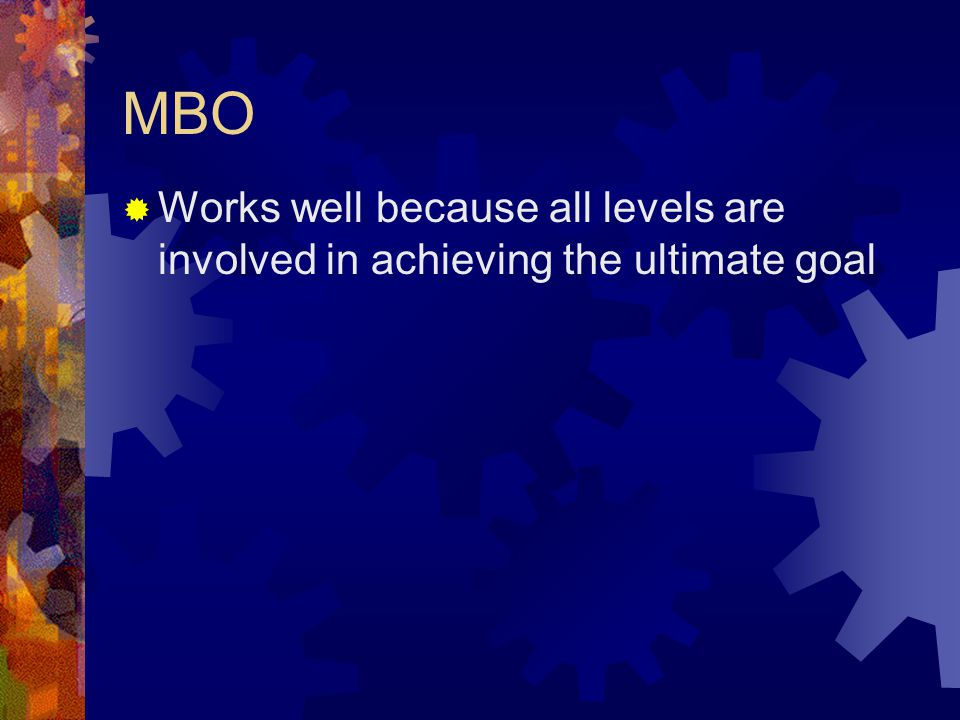 MBO  Works well because all levels are involved in achieving the ultimate goal