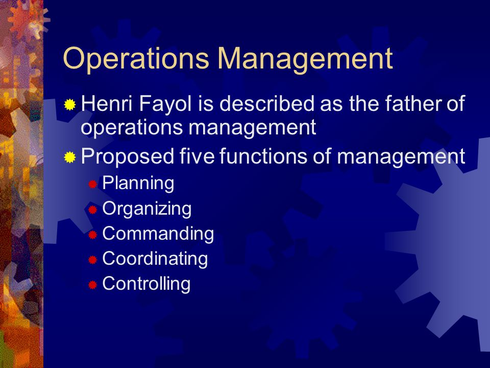 Operations Management  Henri Fayol is described as the father of operations management  Proposed five functions of management  Planning  Organizin