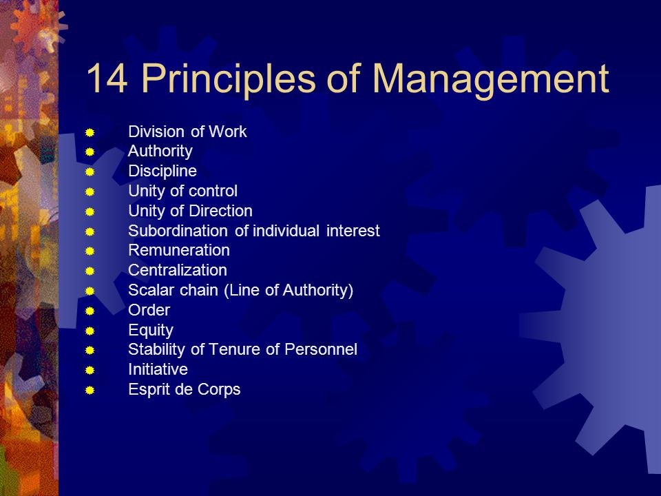 14 Principles of Management  Division of Work  Authority  Discipline  Unity of control  Unity of Direction  Subordination of individual interest
