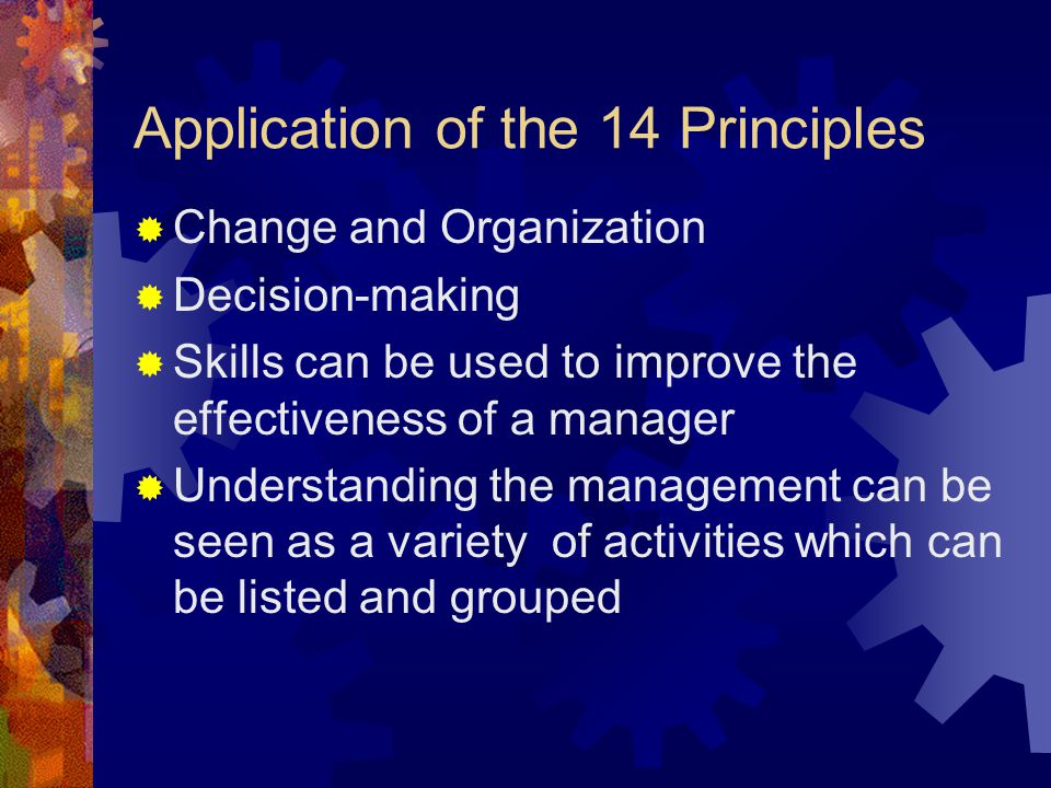 Application of the 14 Principles  Change and Organization  Decision-making  Skills can be used to improve the effectiveness of a manager  Understa
