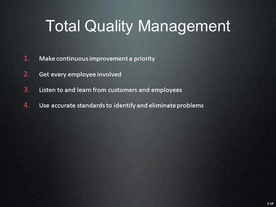 Total Quality Management 1. Make continuous improvement a priority 2. Get every employee involved 3. Listen to and learn from customers and employees