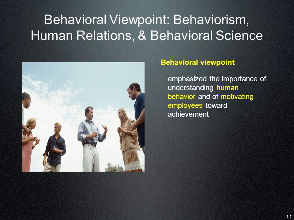 Behavioral Viewpoint: Behaviorism, Human Relations, & Behavioral Science Behavioral viewpoint emphasized the importance of understanding human behavio