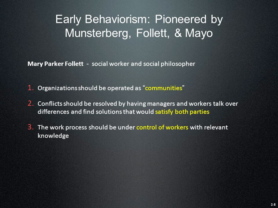 Early Behaviorism: Pioneered by Munsterberg, Follett, & Mayo Mary Parker Follett - social worker and social philosopher 1. Organizations should be ope