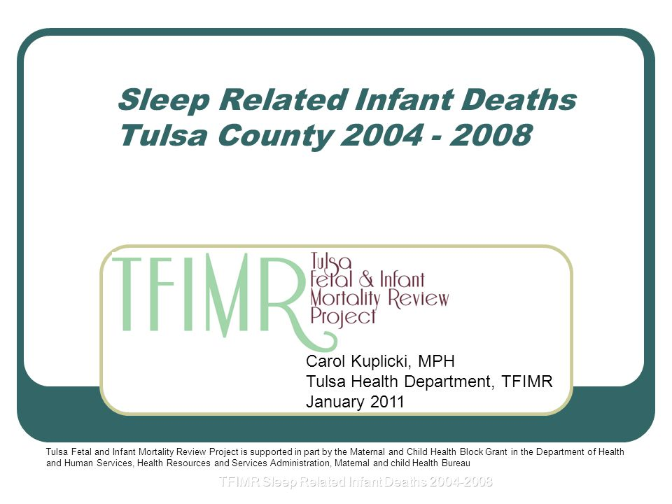 Sleep Related Infant Deaths Tulsa County Carol Kuplicki, MPH Tulsa Health Department, TFIMR January 2011 Tulsa Fetal and Infant Mortality Review Project is supported in part by the Maternal and Child Health Block Grant in the Department of Health and Human Services, Health Resources and Services Administration, Maternal and child Health Bureau