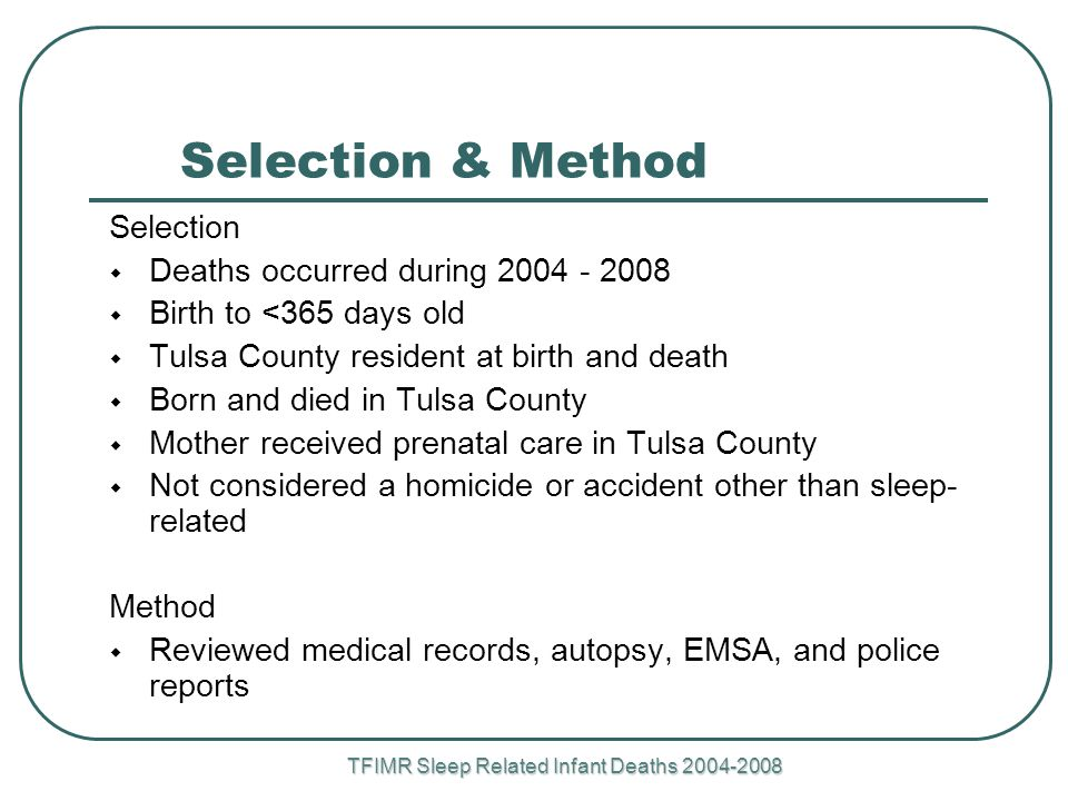 TFIMR Sleep Related Infant Deaths Selection & Method Selection  Deaths occurred during  Birth to <365 days old  Tulsa County resident at birth and death  Born and died in Tulsa County  Mother received prenatal care in Tulsa County  Not considered a homicide or accident other than sleep- related Method  Reviewed medical records, autopsy, EMSA, and police reports