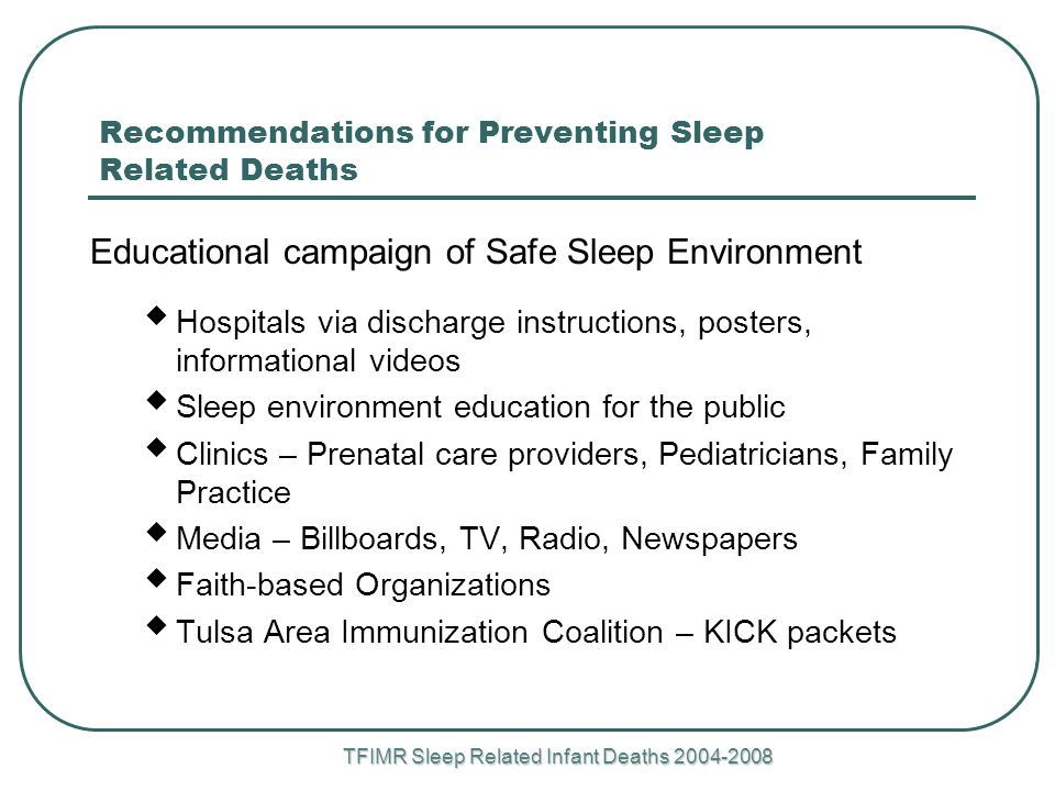 TFIMR Sleep Related Infant Deaths Recommendations for Preventing Sleep Related Deaths Educational campaign of Safe Sleep Environment  Hospitals via discharge instructions, posters, informational videos  Sleep environment education for the public  Clinics – Prenatal care providers, Pediatricians, Family Practice  Media – Billboards, TV, Radio, Newspapers  Faith-based Organizations  Tulsa Area Immunization Coalition – KICK packets