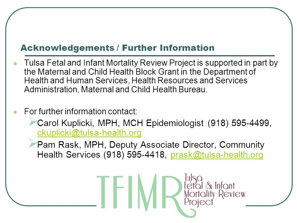 TFIMR Sleep Related Infant Deaths Acknowledgements / Further Information Tulsa Fetal and Infant Mortality Review Project is supported in part by the Maternal and Child Health Block Grant in the Department of Health and Human Services, Health Resources and Services Administration, Maternal and Child Health Bureau.
