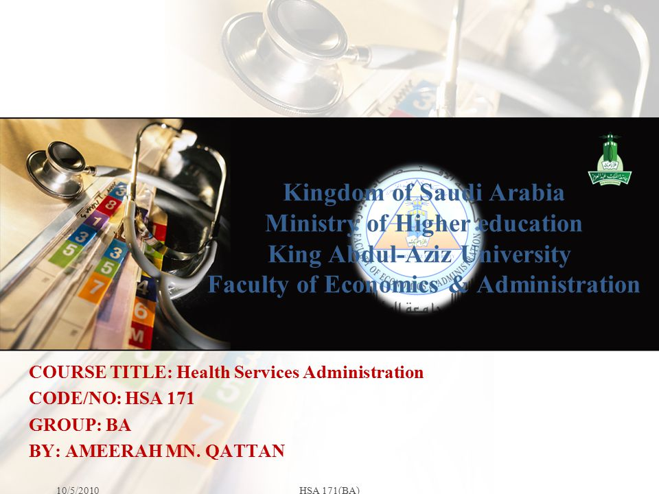 Kingdom of Saudi Arabia Ministry of Higher education King Abdul-Aziz University Faculty of Economics & Administration 10/5/2010HSA 171(BA) COURSE TITL
