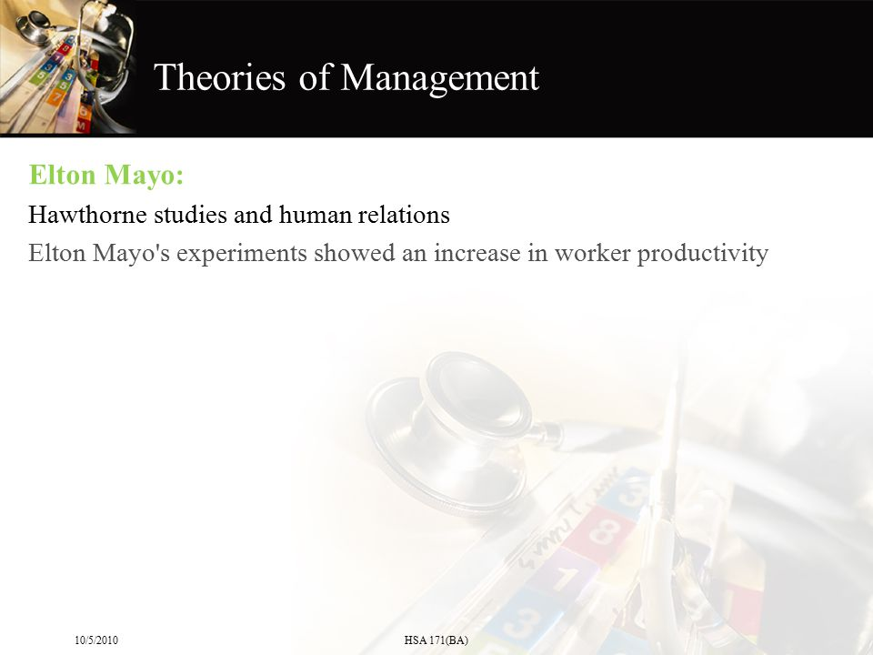 Elton Mayo: Hawthorne studies and human relations Elton Mayo's experiments showed an increase in worker productivity 10/5/2010HSA 171(BA) Theories of