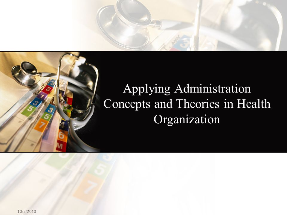 Applying Administration Concepts and Theories in Health Organization 10/5/2010