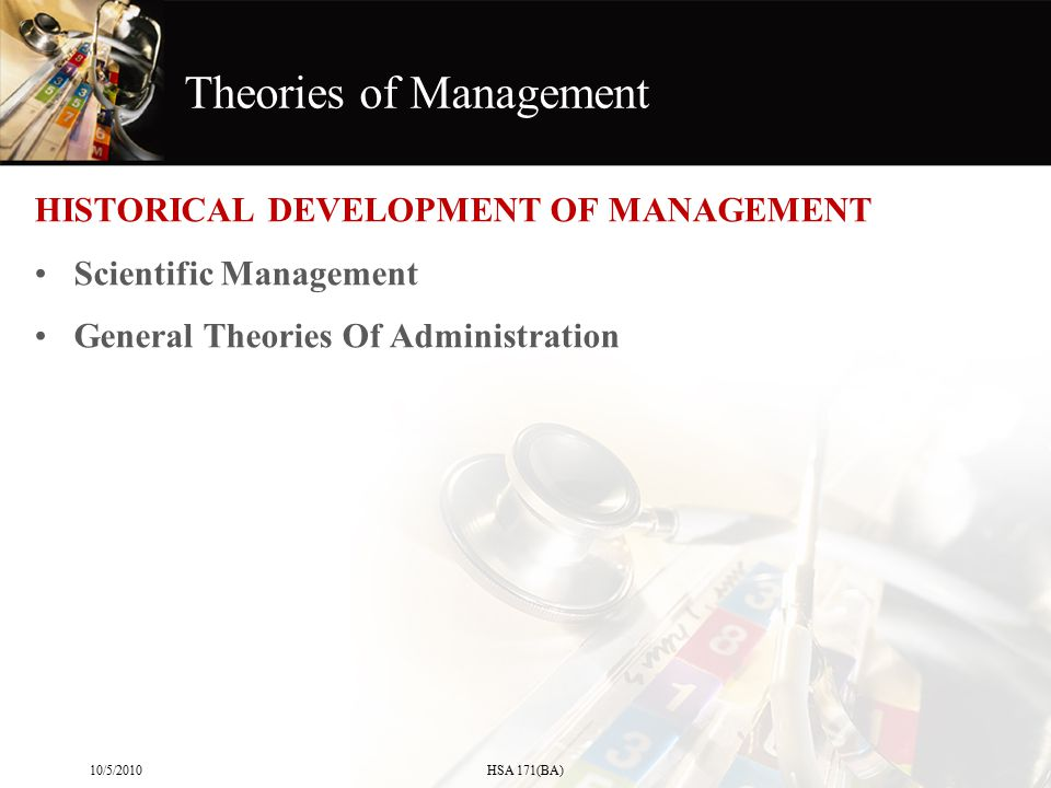 Theories of Management HISTORICAL DEVELOPMENT OF MANAGEMENT Scientific Management General Theories Of Administration 10/5/2010HSA 171(BA)
