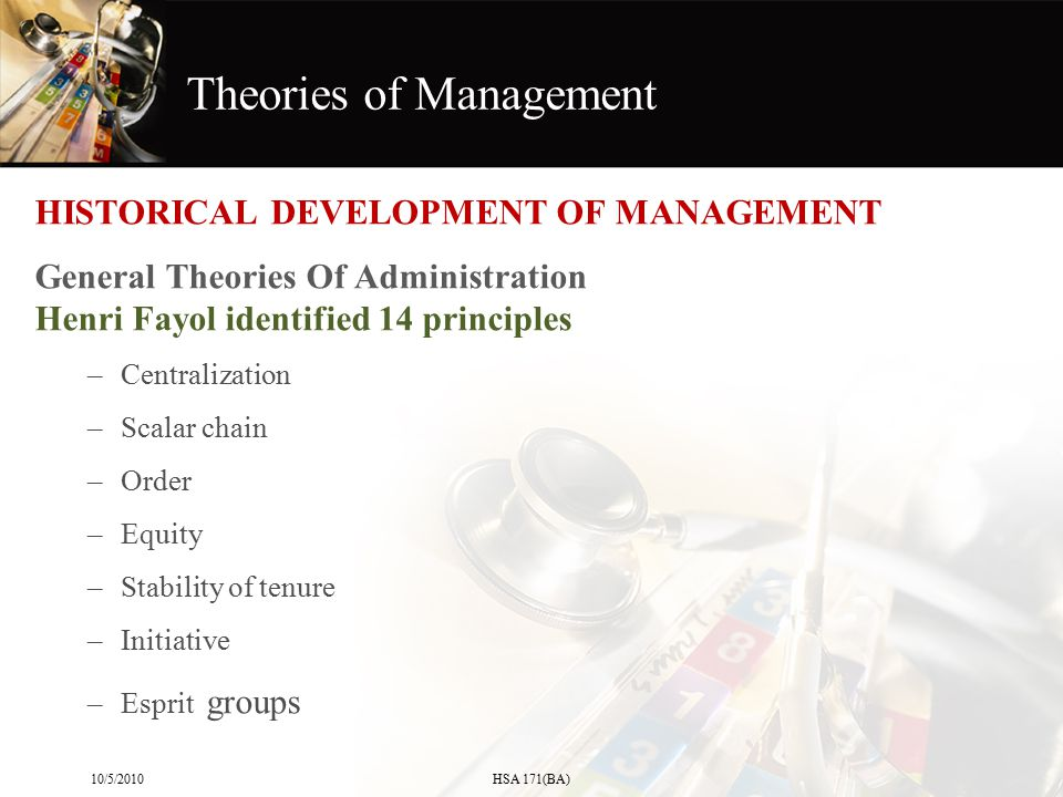 Theories of Management HISTORICAL DEVELOPMENT OF MANAGEMENT General Theories Of Administration Henri Fayol identified 14 principles –Centralization –S