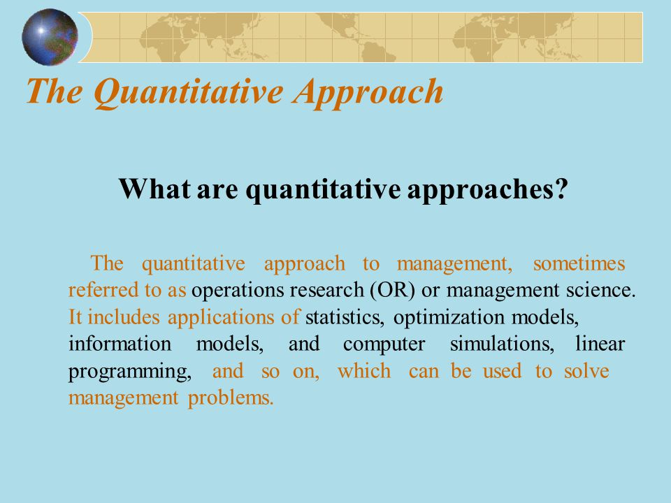 The Quantitative Approach What are quantitative approaches? The quantitative approach to management, sometimes referred to as operations research (OR)
