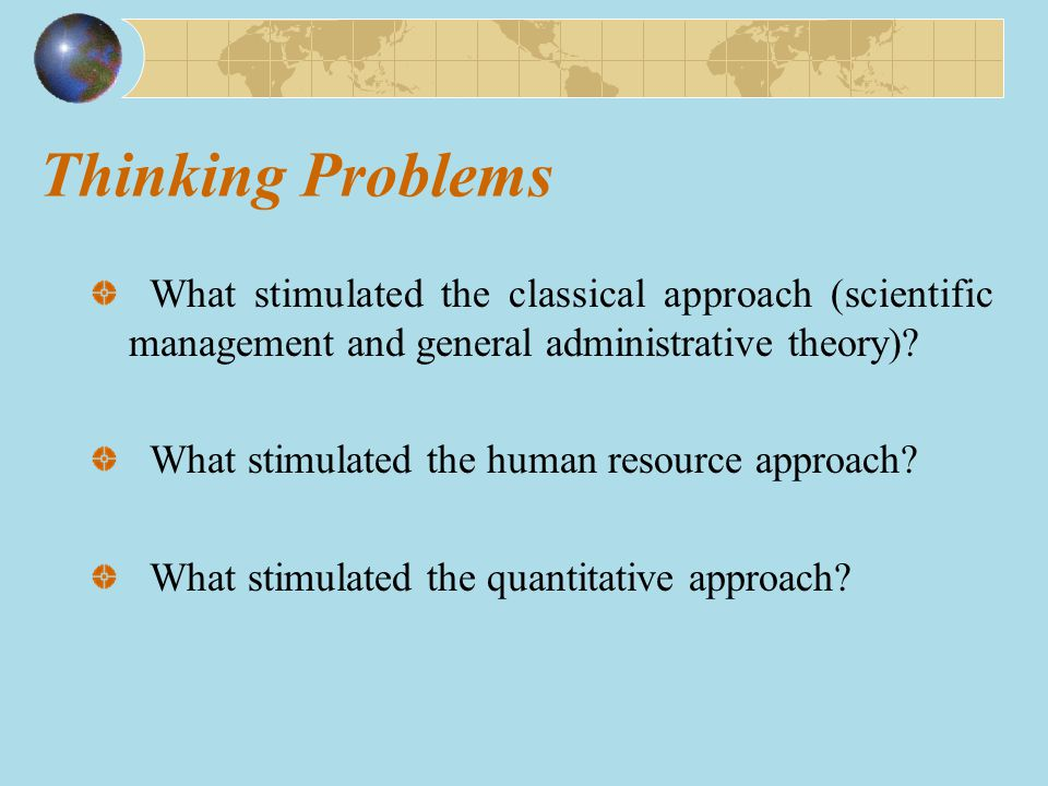 Thinking Problems What stimulated the classical approach (scientific management and general administrative theory)? What stimulated the human resource