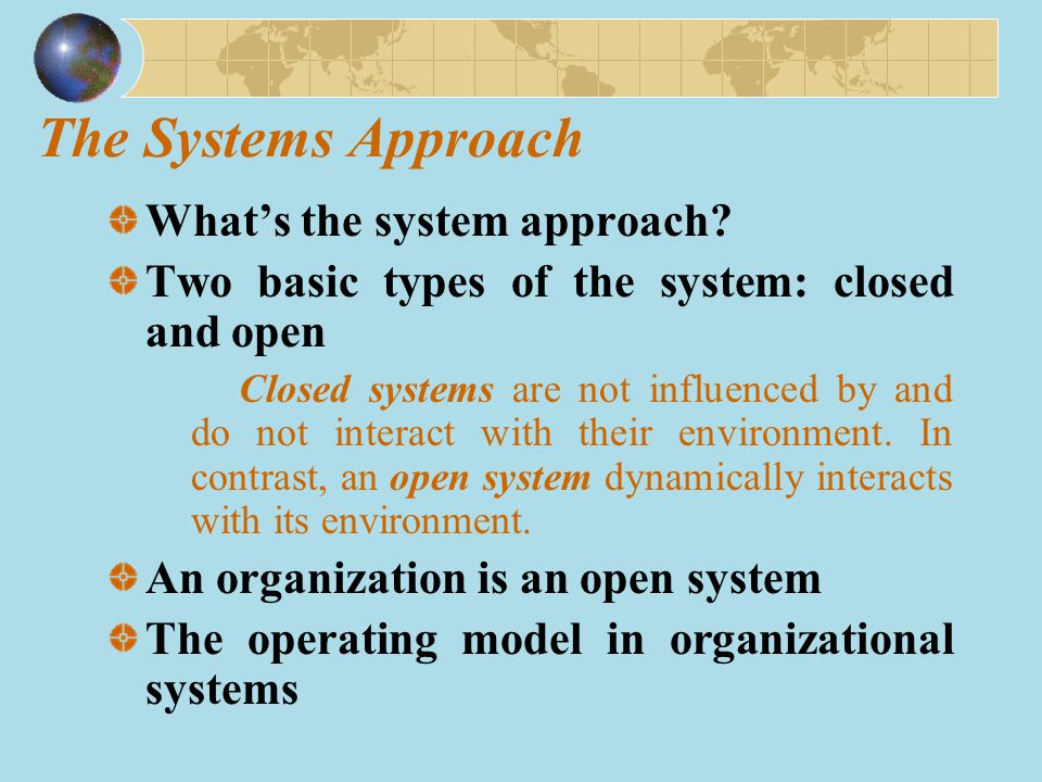 The Systems Approach What's the system approach? Two basic types of the system: closed and open Closed systems are not influenced by and do not intera
