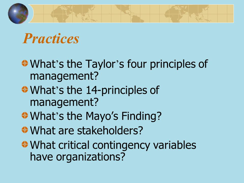 Practices What ' s the Taylor ' s four principles of management? What ' s the 14-principles of management? What ' s the Mayo's Finding? What are stake