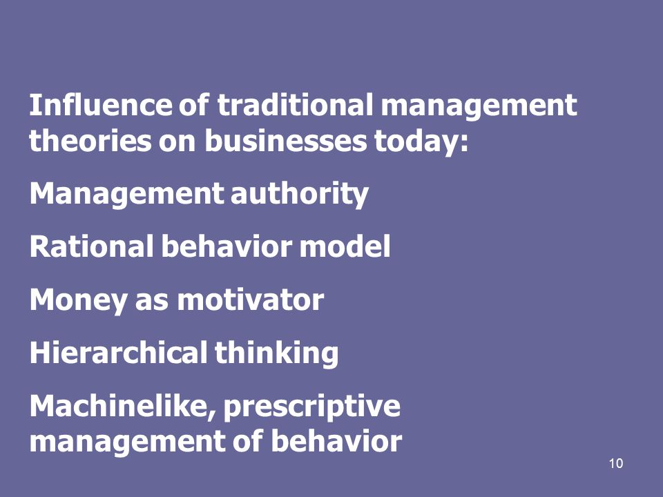 10 Influence of traditional management theories on businesses today: Management authority Rational behavior model Money as motivator Hierarchical thinking Machinelike, prescriptive management of behavior