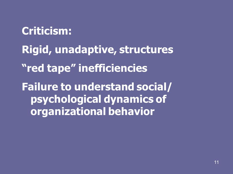 11 Criticism: Rigid, unadaptive, structures red tape inefficiencies Failure to understand social/ psychological dynamics of organizational behavior